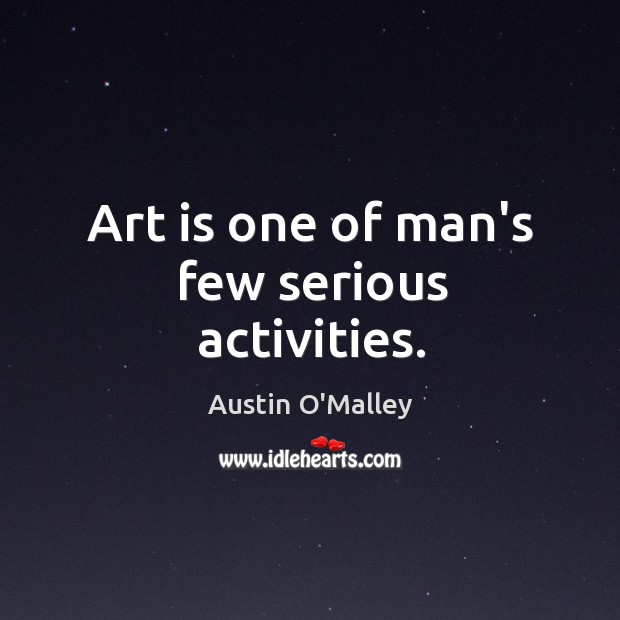 Art is one of man's few serious activities. Image