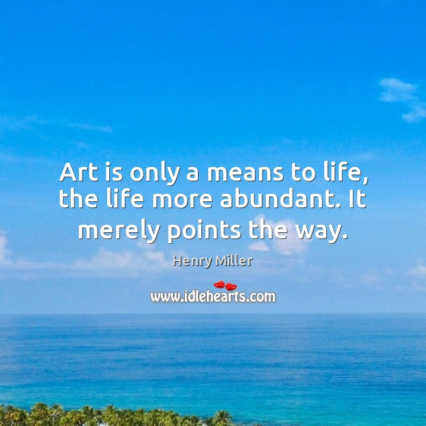 Art is only a means to life, the life more abundant. It merely points the way. Image