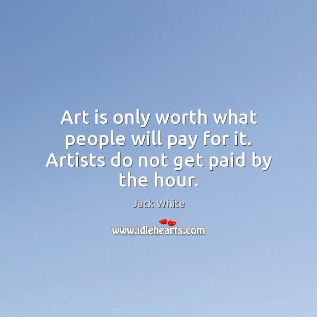 Art is only worth what people will pay for it. Artists do not get paid by the hour. Jack White Picture Quote