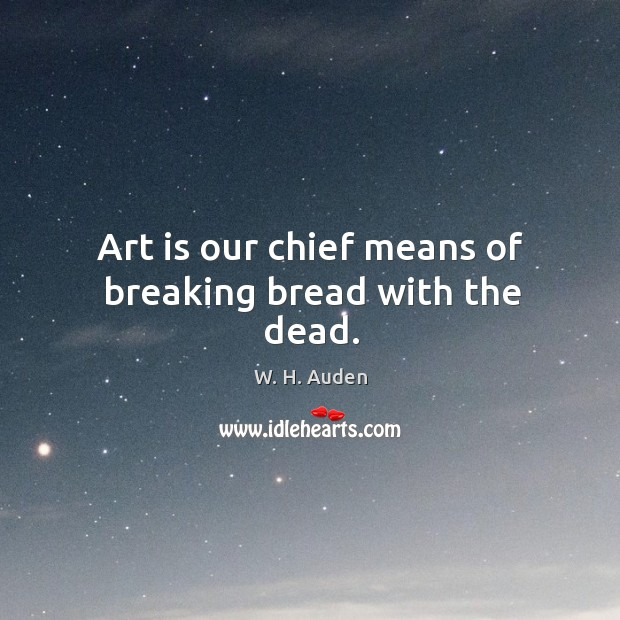 Image, Art is our chief means of breaking bread with the dead.