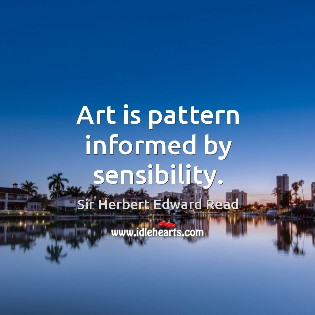 Art is pattern informed by sensibility. Sir Herbert Edward Read Picture Quote
