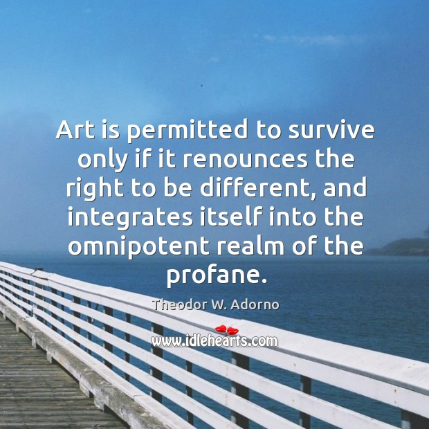 Art is permitted to survive only if it renounces the right to be different Theodor W. Adorno Picture Quote