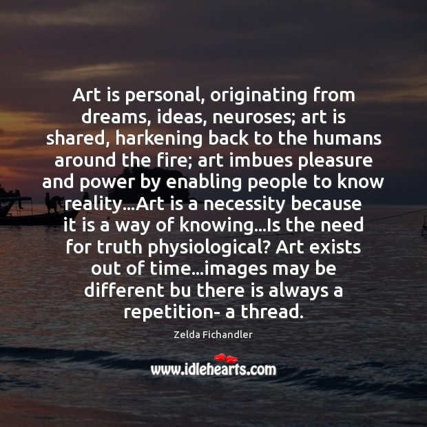 Art is personal, originating from dreams, ideas, neuroses; art is shared, harkening Image
