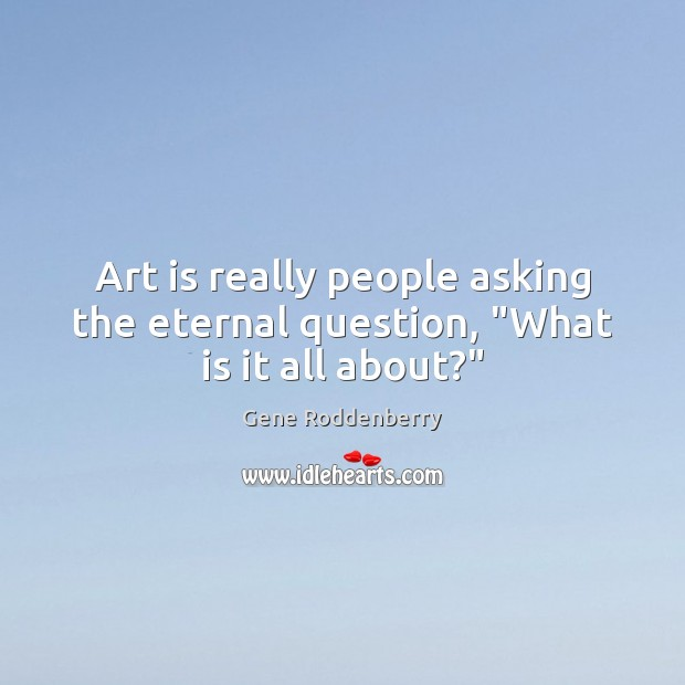 "Art is really people asking the eternal question, ""What is it all about?"" Image"