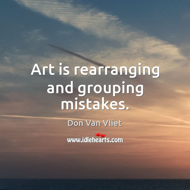 Art is rearranging and grouping mistakes. Art Quotes Image