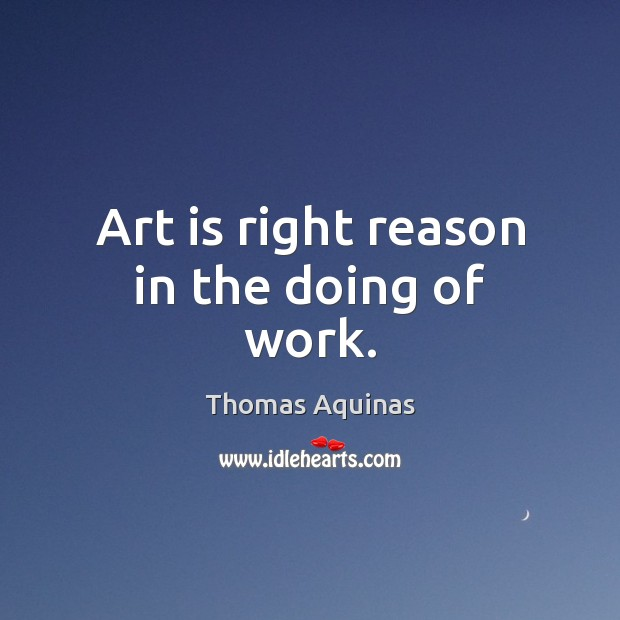 Art is right reason in the doing of work. Thomas Aquinas Picture Quote