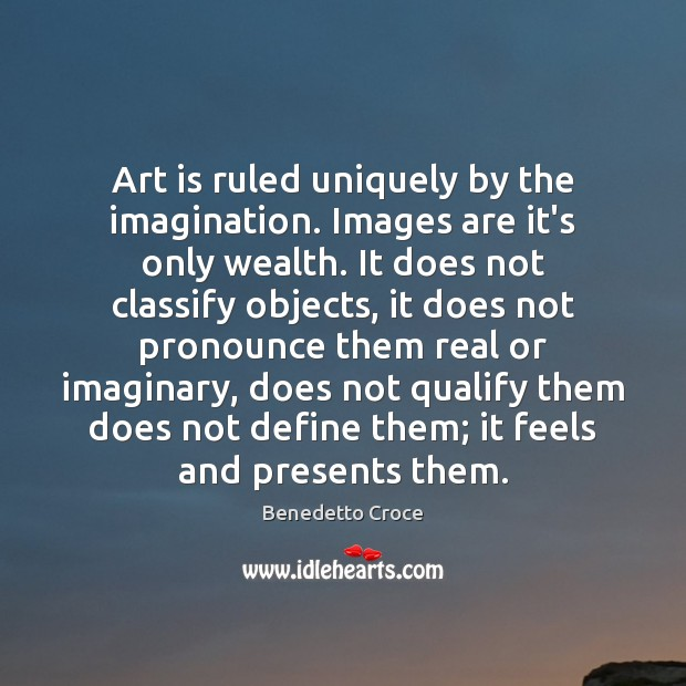 Image, Art is ruled uniquely by the imagination. Images are it's only wealth.
