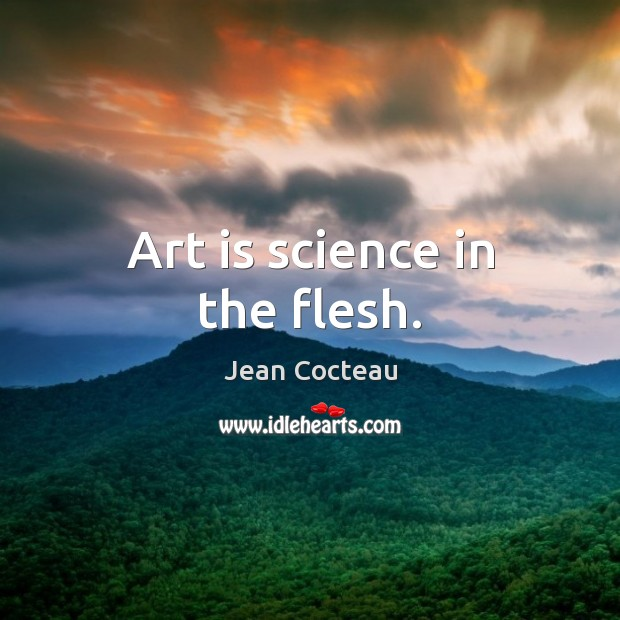 Art is science in the flesh. Jean Cocteau Picture Quote