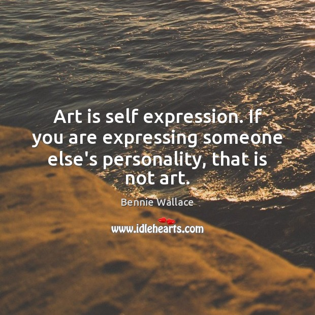 Art is self expression. If you are expressing someone else's personality, that is not art. Image