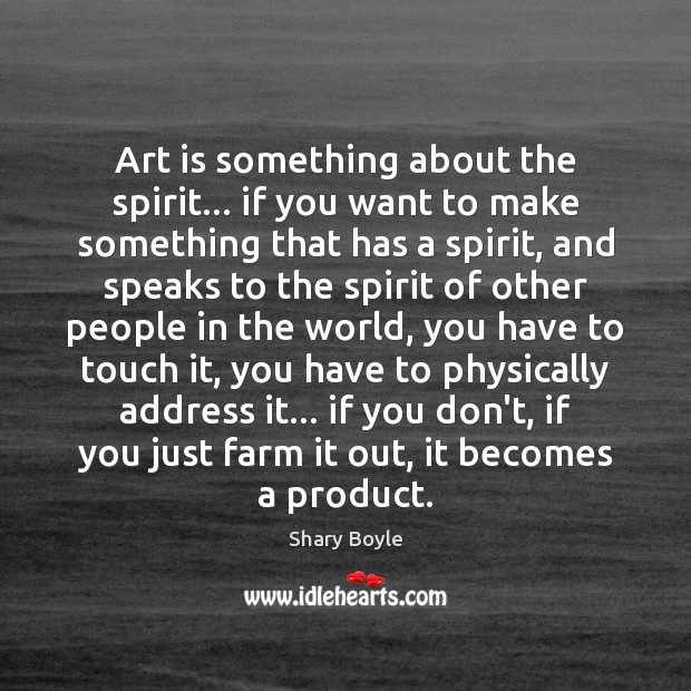 Art is something about the spirit… if you want to make something Shary Boyle Picture Quote