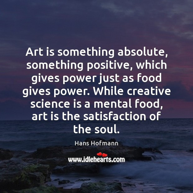 Art is something absolute, something positive, which gives power just as food Hans Hofmann Picture Quote