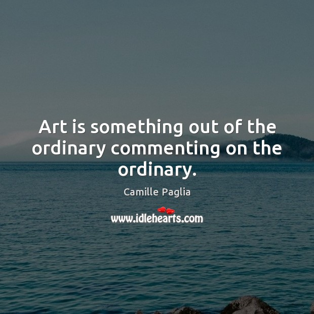 Art is something out of the ordinary commenting on the ordinary. Image