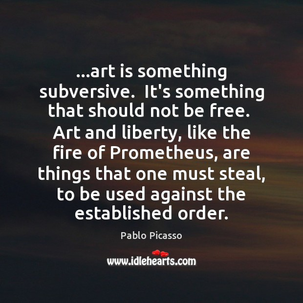 …art is something subversive.  It's something that should not be free.  Art Art Quotes Image