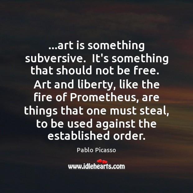 …art is something subversive.  It's something that should not be free.  Art Art Quotes Image