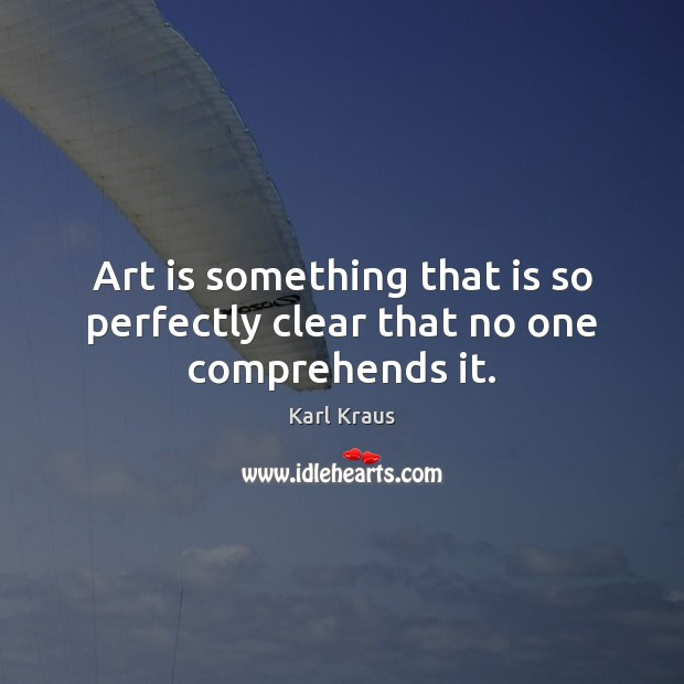 Art is something that is so perfectly clear that no one comprehends it. Karl Kraus Picture Quote