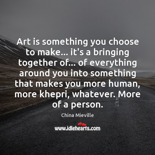 Image, Art is something you choose to make… it's a bringing together of…