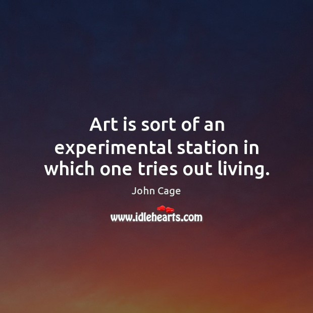 Art is sort of an experimental station in which one tries out living. Image