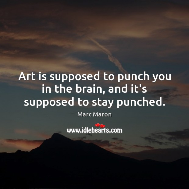 Art is supposed to punch you in the brain, and it's supposed to stay punched. Image
