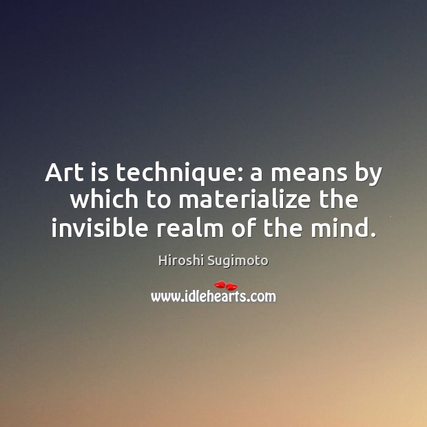 Image, Art is technique: a means by which to materialize the invisible realm of the mind.