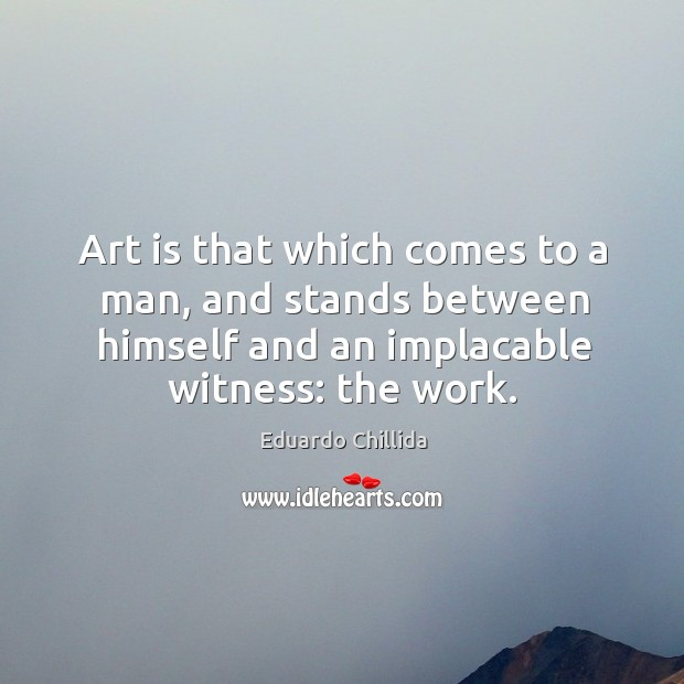 Art is that which comes to a man, and stands between himself and an implacable witness: the work. Image
