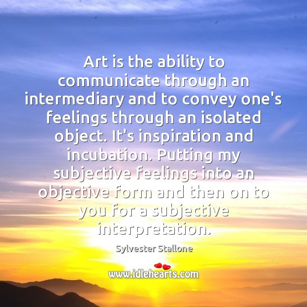 Art is the ability to communicate through an intermediary and to convey Image