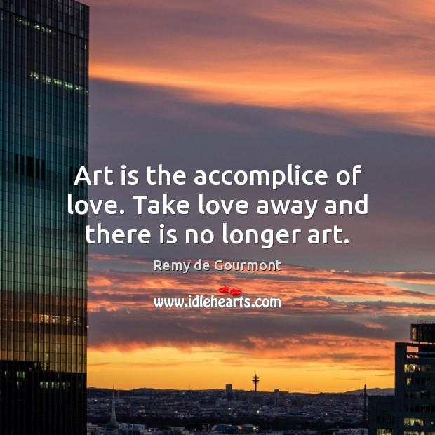 Image, Art is the accomplice of love. Take love away and there is no longer art.