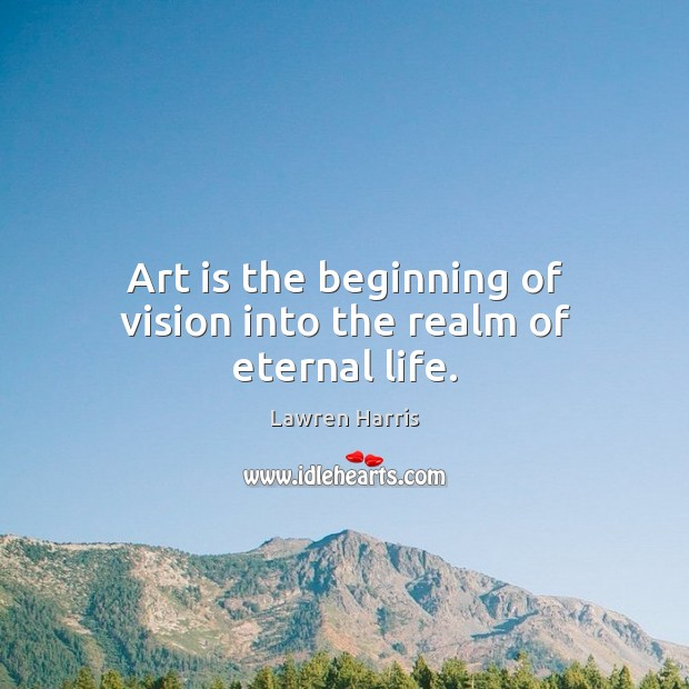Art is the beginning of vision into the realm of eternal life. Art Quotes Image