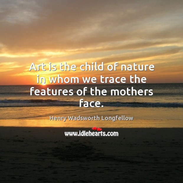 Image, Art is the child of nature in whom we trace the features of the mothers face.