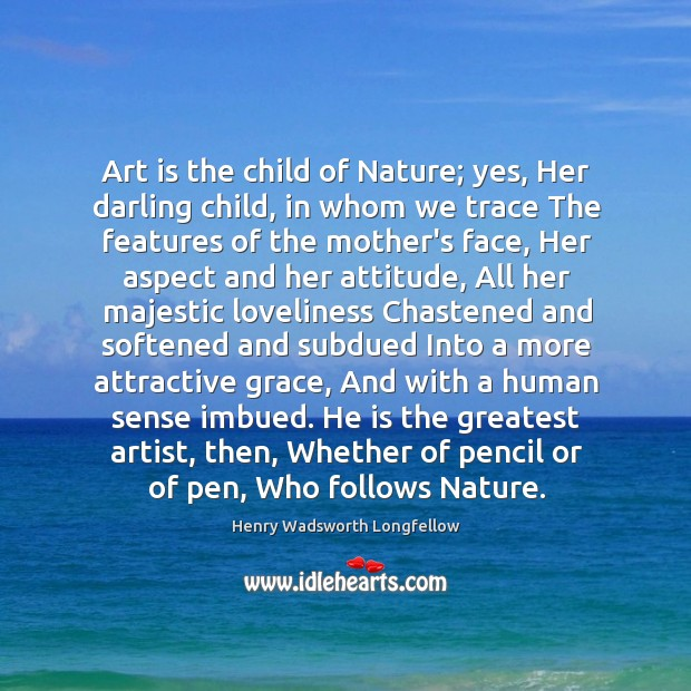 Image, Art is the child of Nature; yes, Her darling child, in whom