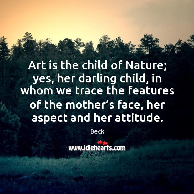 Art is the child of nature; yes, her darling child, in whom we trace the features of the Image