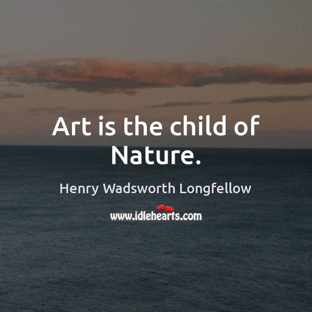 Art is the child of Nature. Henry Wadsworth Longfellow Picture Quote