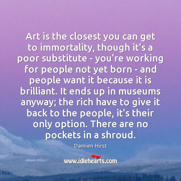Art is the closest you can get to immortality, though it's a Damien Hirst Picture Quote