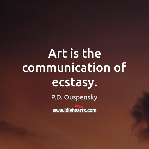 Art is the communication of ecstasy. Image