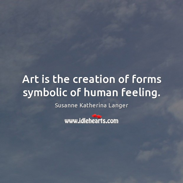 Art is the creation of forms symbolic of human feeling. Susanne Katherina Langer Picture Quote
