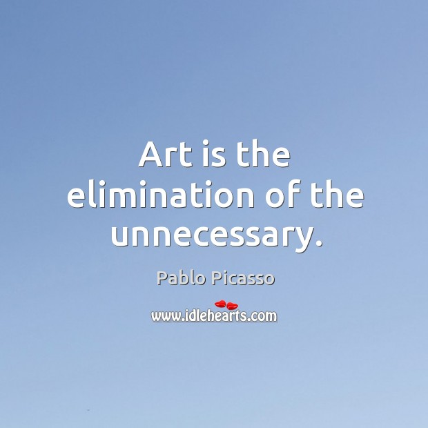 Image, Art is the elimination of the unnecessary.