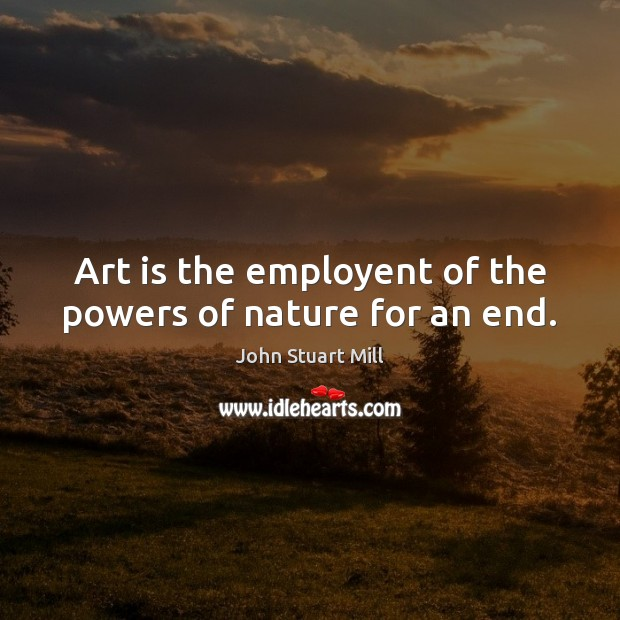 Art is the employent of the powers of nature for an end. John Stuart Mill Picture Quote