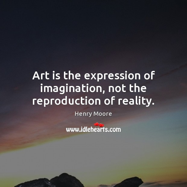 Art is the expression of imagination, not the reproduction of reality. Henry Moore Picture Quote