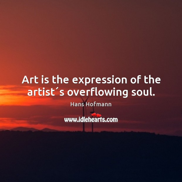 Art is the expression of the artist´s overflowing soul. Hans Hofmann Picture Quote