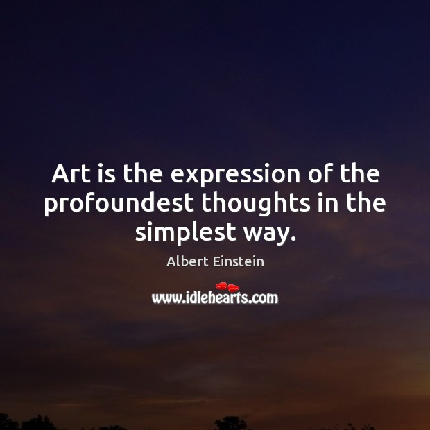 Art is the expression of the profoundest thoughts in the simplest way. Image