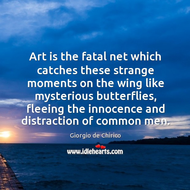 Art is the fatal net which catches these strange moments on the wing like mysterious butterflies Image
