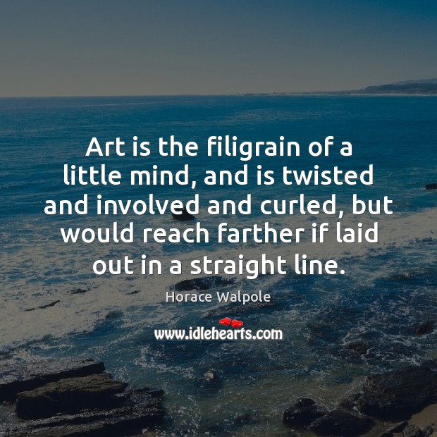 Art is the filigrain of a little mind, and is twisted and Horace Walpole Picture Quote