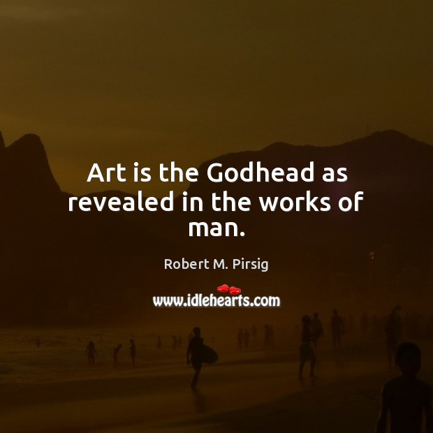 Art is the Godhead as revealed in the works of man. Image