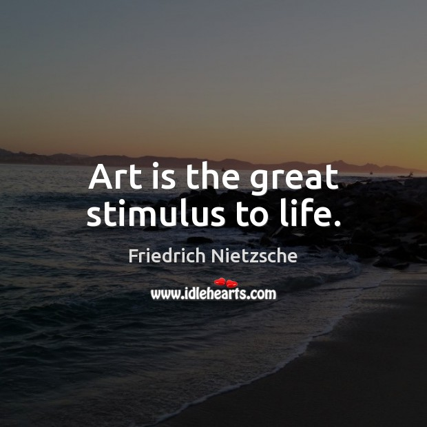 Image, Art is the great stimulus to life.