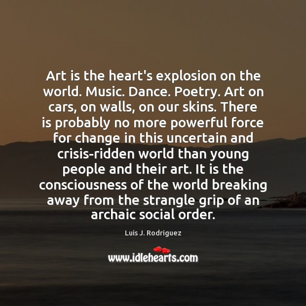 Image, Art is the heart's explosion on the world. Music. Dance. Poetry. Art