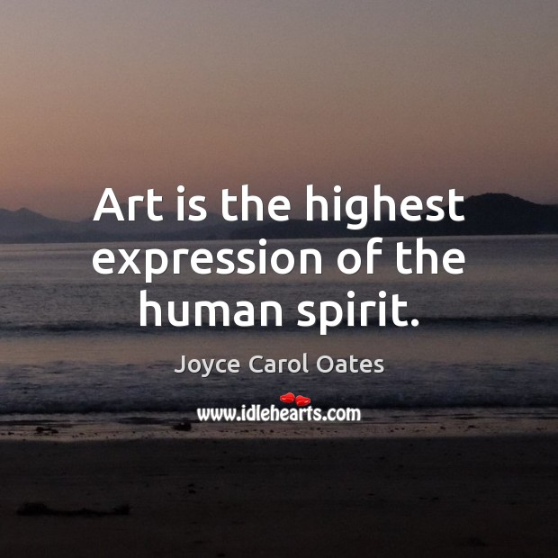 Art is the highest expression of the human spirit. Image