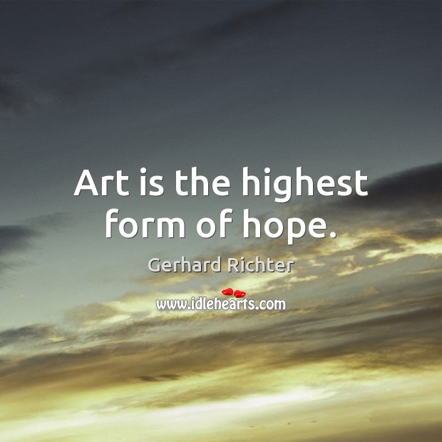 Art is the highest form of hope. Image