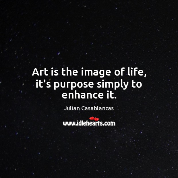 Art is the image of life, it's purpose simply to enhance it. Julian Casablancas Picture Quote