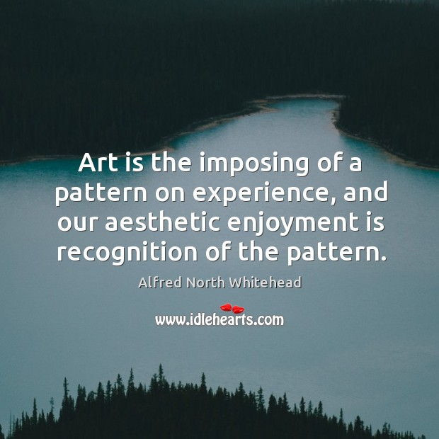 Art is the imposing of a pattern on experience, and our aesthetic enjoyment is recognition of the pattern. Image