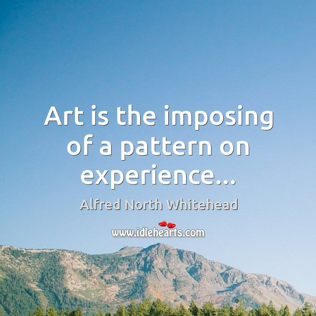 Art is the imposing of a pattern on experience… Image