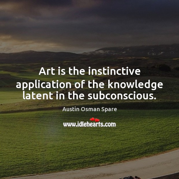 Image, Art is the instinctive application of the knowledge latent in the subconscious.